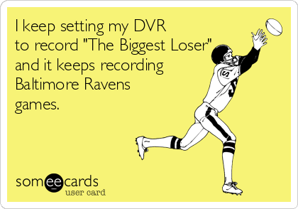 "I keep setting my DVR to record ""The Biggest Loser"" and it keeps recording Baltimore Ravens games."