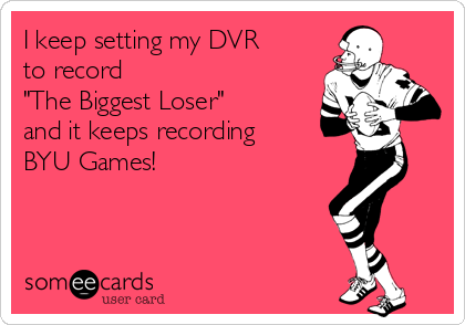 "I keep setting my DVR to record  ""The Biggest Loser"" and it keeps recording BYU Games!"