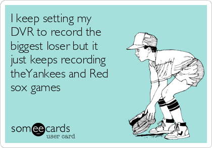 I keep setting my DVR to record the biggest loser but it just keeps recording theYankees and Red sox games