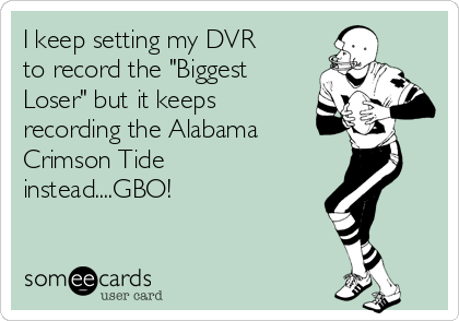 """I keep setting my DVR to record the """"Biggest Loser"""" but it keeps recording the Alabama  Crimson Tide instead....GBO!"""
