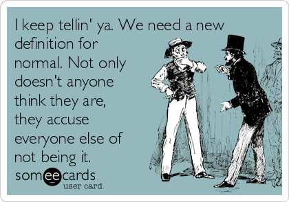 I keep tellin' ya. We need a new definition for normal. Not only doesn't anyone think they are, they accuse everyone else of not being it.