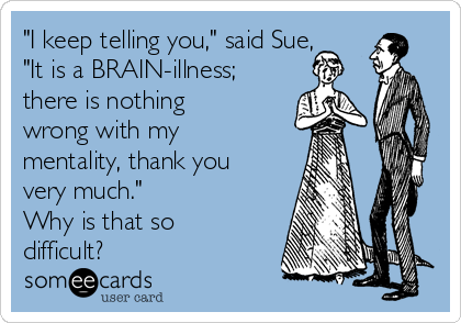 """""""I keep telling you,"""" said Sue, """"It is a BRAIN-illness; there is nothing wrong with my mentality, thank you very much.""""   Why is that so difficult?"""