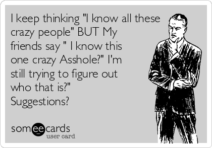 """I keep thinking """"I know all these crazy people"""" BUT My friends say """" I know this one crazy Asshole?"""" I'm still trying to figure out who that is?"""" Suggestions?"""