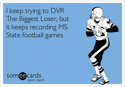 I keep trying to DVR The Biggest Loser, but it keeps recording MS State football games