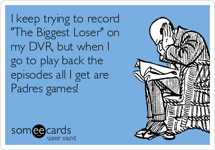 "I keep trying to record ""The Biggest Loser"" on my DVR, but when I go to play back the episodes all I get are Padres games!"