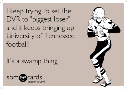 "I keep trying to set the DVR to ""biggest loser""  and it keeps bringing up University of Tennessee football!  It's a swamp thing!"