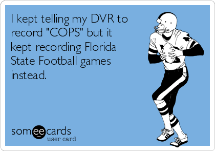 """I kept telling my DVR to record """"COPS"""" but it kept recording Florida State Football games instead."""
