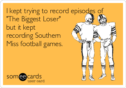 """I kept trying to record episodes of """"The Biggest Loser"""" but it kept recording Southern Miss football games."""