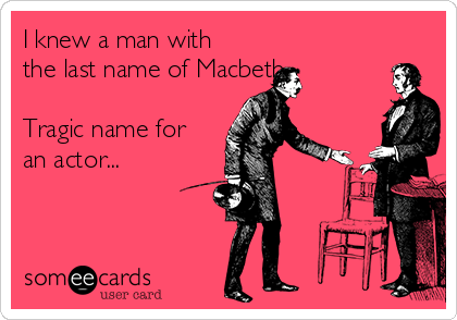 I knew a man with the last name of Macbeth...  Tragic name for an actor...