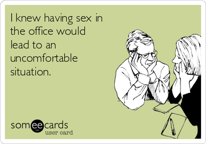 I knew having sex in the office would lead to an uncomfortable situation.