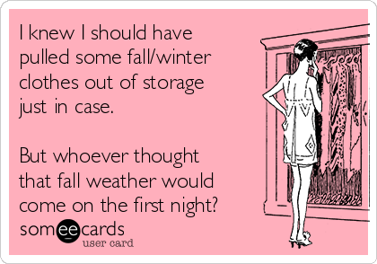 I knew I should have pulled some fall/winter clothes out of storage just in case.    But whoever thought that fall weather would come on the first night?