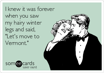 "I knew it was forever when you saw my hairy winter legs and said, ""Let's move to Vermont."""