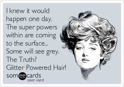 I knew it would happen one day. The super powers within are coming to the surface... Some will see grey. The Truth? Glitter Powered Hair!