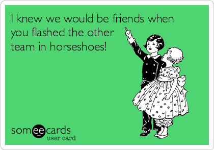 I knew we would be friends when you flashed the other team in horseshoes!