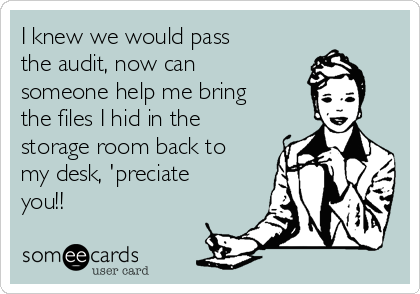 I knew we would pass the audit, now can someone help me bring the files I hid in the storage room back to my desk, 'preciate you!!