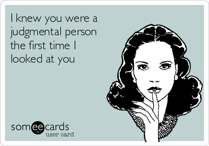 I knew you were a judgmental person the first time I looked at you