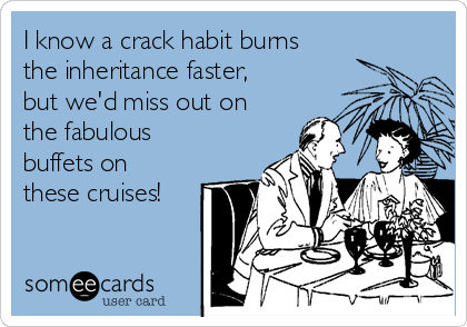 I know a crack habit burns the inheritance faster, but we'd miss out on the fabulous buffets on these cruises!