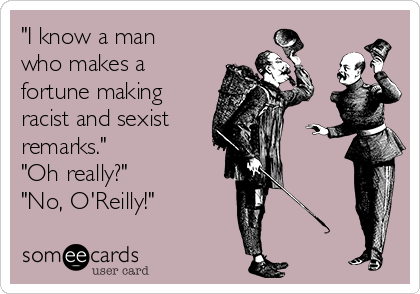 """I know a man who makes a fortune making racist and sexist remarks.""  ""Oh really?"" ""No, O'Reilly!"""