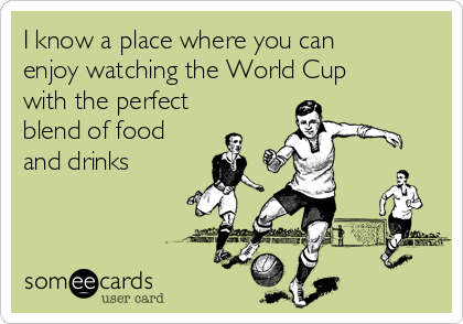 I know a place where you can enjoy watching the World Cup with the perfect blend of food and drinks