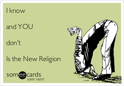 I know   and YOU   don't  Is the New Religion