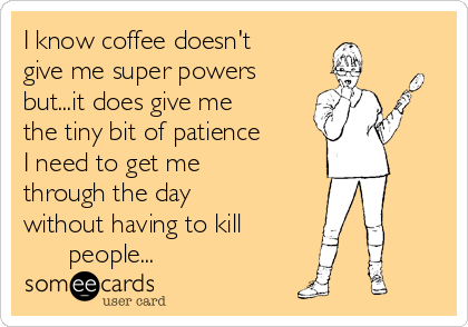 I know coffee doesn't give me super powers but...it does give me the tiny bit of patience    I need to get me through the day without having to kill           people...