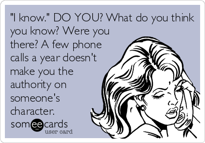 """""""I know."""" DO YOU? What do you think you know? Were you there? A few phone calls a year doesn't make you the authority on someone's character."""