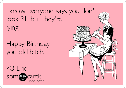 I know everyone says you don't look 31, but they're lying.   Happy Birthday you old bitch.   <3 Eric