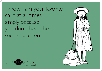 I know I am your favorite child at all times,  simply because  you don't have the  second accident.