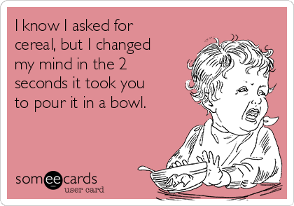 I know I asked for cereal, but I changed my mind in the 2 seconds it took you to pour it in a bowl.