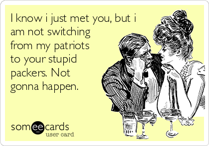 I know i just met you, but i am not switching from my patriots to your stupid packers. Not gonna happen.