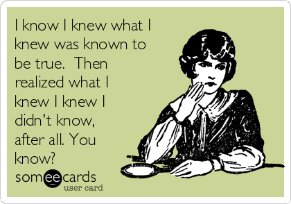 I know I knew what I knew was known to be true.  Then realized what I knew I knew I didn't know, after all. You know?