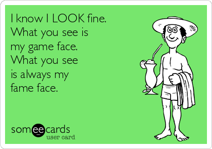 I know I LOOK fine. What you see is my game face. What you see is always my fame face.
