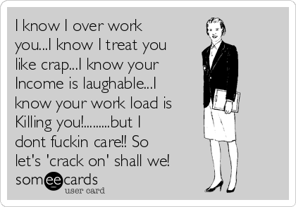 I know I over work you...I know I treat you like crap...I know your  Income is laughable...I know your work load is  Killing you!.........but I dont fuckin care!! So let's 'crack on' shall we!