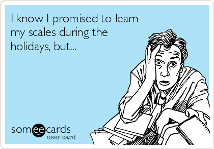 I know I promised to learn my scales during the holidays, but...