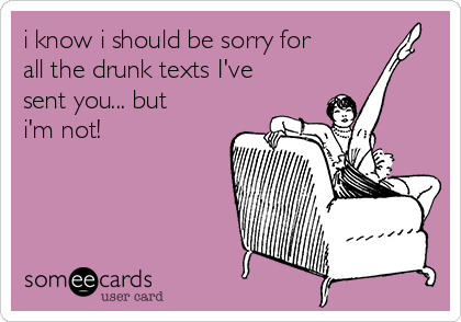 i know i should be sorry for all the drunk texts I've sent you... but i'm not!