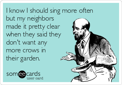 I know I should sing more often but my neighbors made it pretty clear when they said they don't want any more crows in their garden.
