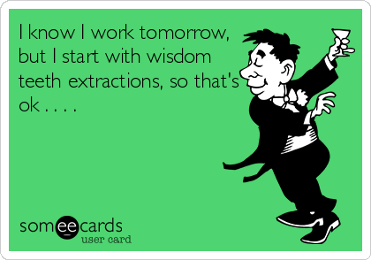 I know I work tomorrow, but I start with wisdom teeth extractions, so that's ok . . . .