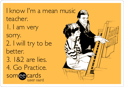 I know I'm a mean music teacher. 1. I am very sorry. 2. I will try to be better. 3. 1&2 are lies. 4. Go Practice.