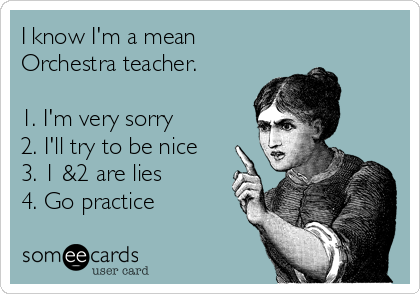 I know I'm a mean  Orchestra teacher.  1. I'm very sorry 2. I'll try to be nice 3. 1 &2 are lies 4. Go practice