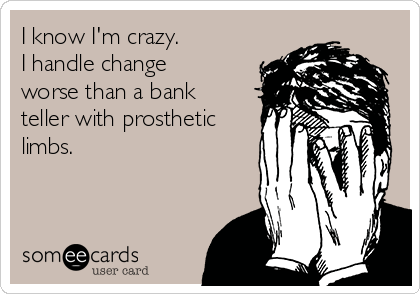 I know I'm crazy. I handle change worse than a bank teller with prosthetic limbs.