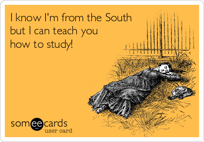 I know I'm from the South but I can teach you how to study!