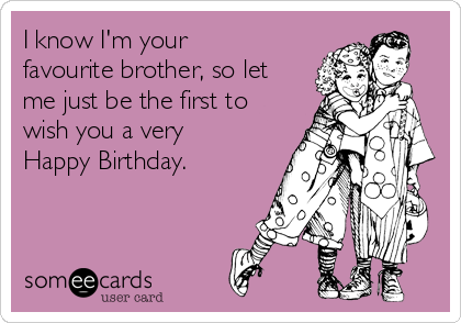 I know I'm your  favourite brother, so let me just be the first to wish you a very Happy Birthday.