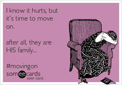 I know it hurts, but it's time to move on.   after all, they are HIS family...  #movingon
