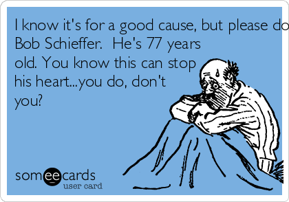 I know it's for a good cause, but please don't dump ice water on Bob Schieffer.  He's 77 years old. You know this can stop his heart...you do, don't you?