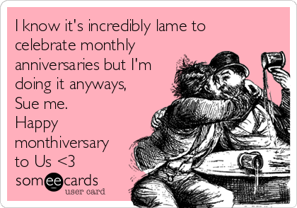 I know it's incredibly lame to celebrate monthly anniversaries but I'm doing it anyways, Sue me. Happy monthiversary to Us <3