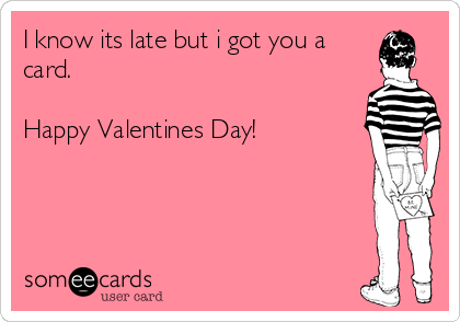 I Know Its Late But I Got You A Card Happy Valentines Day – Late Valentine Cards