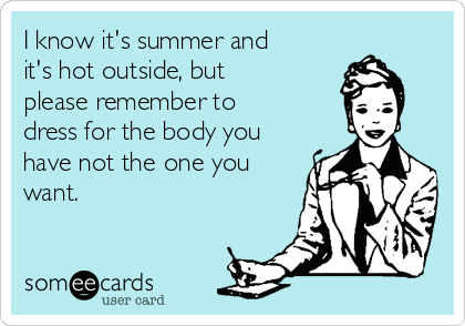 I know it's summer and it's hot outside, but please remember to dress for the body you have not the one you want.