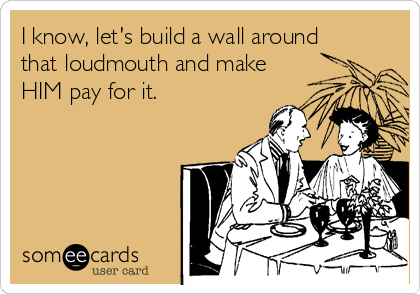 I know, let's build a wall around that loudmouth and make HIM pay for it.