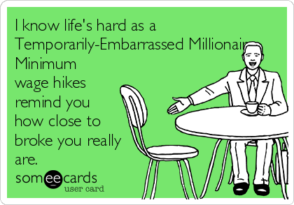 I know life's hard as a Temporarily-Embarrassed Millionaire. Minimum wage hikes remind you how close to broke you really are.