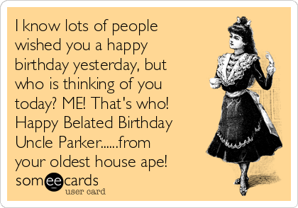 I know lots of people wished you a happy birthday yesterday, but who is thinking of you today? ME! That's who! Happy Belated Birthday Uncle Parker......from your oldest house ape!